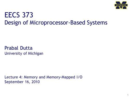 1 EECS 373 Design of Microprocessor-Based Systems Prabal Dutta University of Michigan Lecture 4: Memory and Memory-Mapped I/O September 16, 2010.