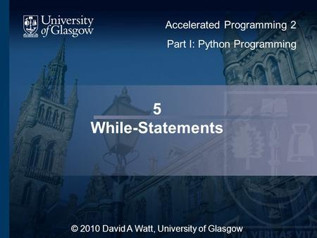 5 While-Statements © 2010 David A Watt, University of Glasgow Accelerated Programming 2 Part I: Python Programming.