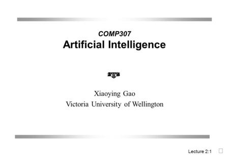 COMP307 Artificial Intelligence Xiaoying Gao Victoria University of Wellington Lecture 2:1 