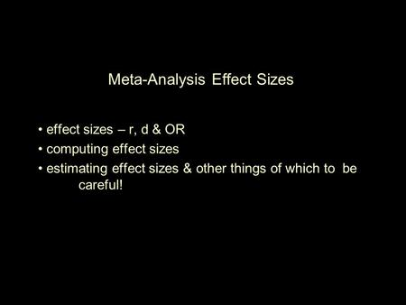 Meta-Analysis Effect Sizes effect sizes – r, d & OR computing effect sizes estimating effect sizes & other things of which to be careful!