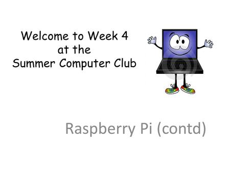 Welcome to Week 4 at the Summer Computer Club Raspberry Pi (contd)