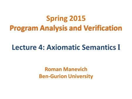 Program Analysis and Verification Spring 2015 Program Analysis and Verification Lecture 4: Axiomatic Semantics I Roman Manevich Ben-Gurion University.