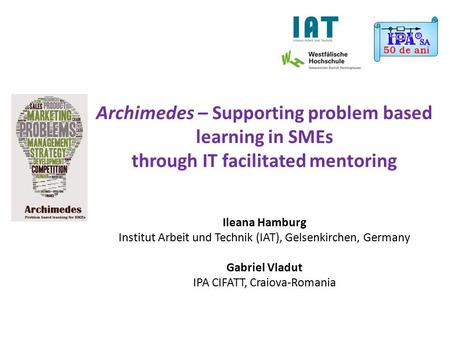 Archimedes – Supporting problem based learning in SMEs through IT facilitated mentoring Ileana Hamburg Institut Arbeit und Technik (IAT), Gelsenkirchen,