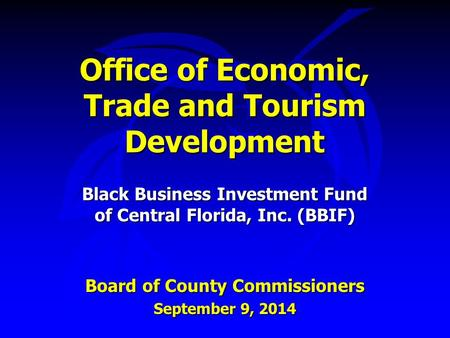 Office of Economic, Trade and Tourism Development Black Business Investment Fund of Central Florida, Inc. (BBIF) Board of County Commissioners September.