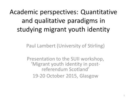 Academic perspectives: Quantitative and qualitative paradigms in studying migrant youth identity Paul Lambert (University of Stirling) Presentation to.
