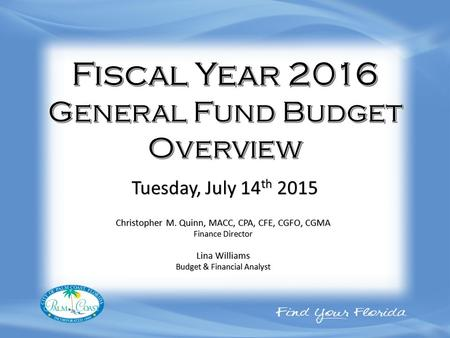 Christopher M. Quinn, MACC, CPA, CFE, CGFO, CGMA Finance Director Lina Williams Budget & Financial Analyst Tuesday, July 14 th 2015.