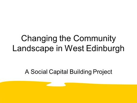 Changing the Community Landscape in West Edinburgh A Social Capital Building Project.