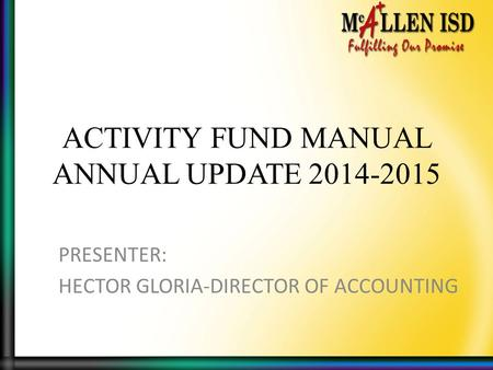 ACTIVITY FUND MANUAL ANNUAL UPDATE 2014-2015 PRESENTER: HECTOR GLORIA-DIRECTOR OF ACCOUNTING.