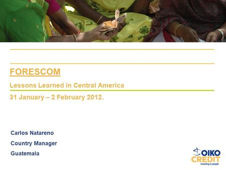 FORESCOM Lessons Learned in Central America 31 January – 2 February 2012. Carlos Natareno Country Manager Guatemala.