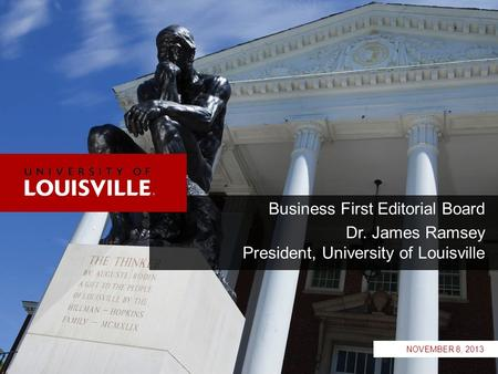 Business First Editorial Board Dr. James Ramsey President, University of Louisville NOVEMBER 8, 2013.