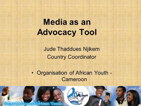 Media as an Advocacy Tool Jude Thaddues Njikem Country Coordinator Organisation of African Youth - Cameroon.