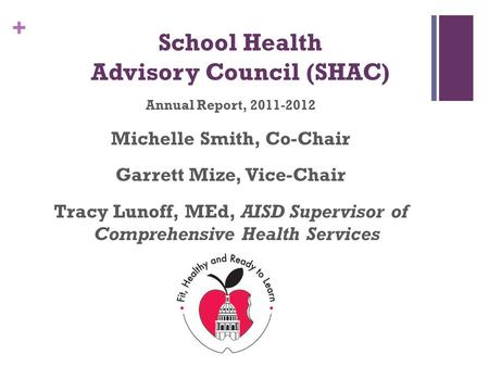 + School Health Advisory Council (SHAC) Annual Report, 2011-2012 Michelle Smith, Co-Chair Garrett Mize, Vice-Chair Tracy Lunoff, MEd, AISD Supervisor of.