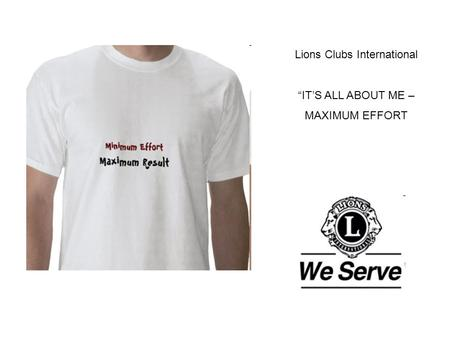 "Lions Clubs International ""IT'S ALL ABOUT ME – MAXIMUM EFFORT."