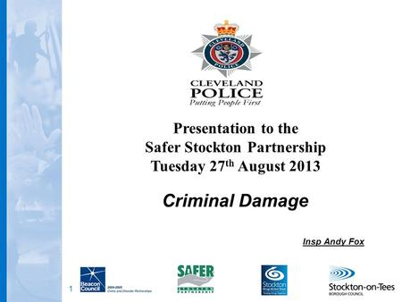 1 Criminal Damage Insp Andy Fox Presentation to the Safer Stockton Partnership Tuesday 27 th August 2013.