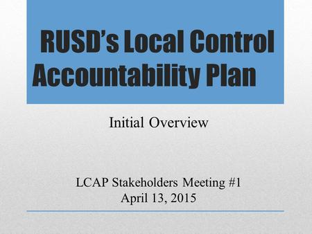 RUSD's Local Control Accountability Plan LCAP Stakeholders Meeting #1 April 13, 2015 Initial Overview.