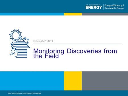 1 | WEATHERIZATION ASSISTANCE PROGRAM STANDARDIZED CURRICULUM – August 2010eere.energy.gov Monitoring Discoveries from the Field NASCSP 2011 WEATHERIZATION.