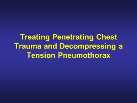 Treating Penetrating Chest Trauma and Decompressing a Tension Pneumothorax.