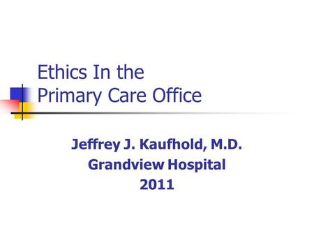 Ethics In the Primary Care Office Jeffrey J. Kaufhold, M.D. Grandview Hospital 2011.