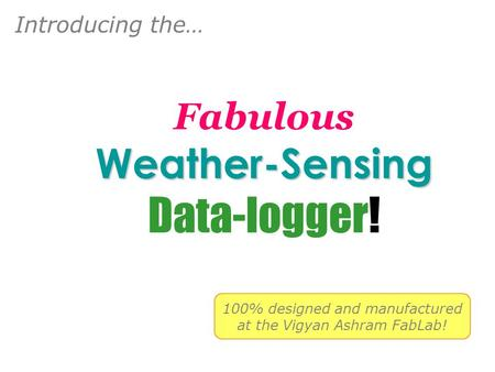 Weather-Sensing Fabulous Weather-Sensing Data-logger! Introducing the… 100% designed and manufactured at the Vigyan Ashram FabLab!