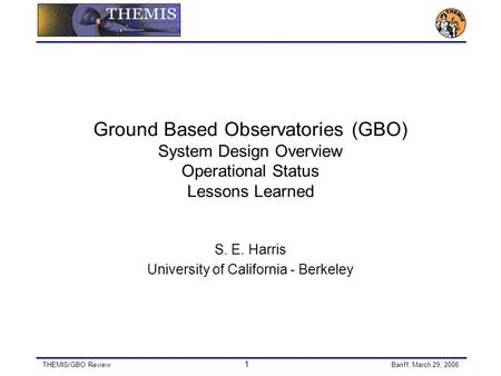 THEMIS/GBO Review 1 Banff, March 29, 2006 Ground Based Observatories (GBO) System Design Overview Operational Status Lessons Learned S. E. Harris University.