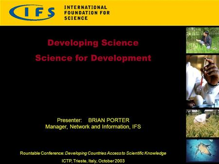 Developing Science Science for Development Presenter: BRIAN PORTER Manager, Network and Information, IFS Rountable Conference: Developing Countries Access.