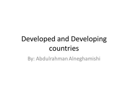 Developed and Developing countries By: Abdulrahman Alneghamishi.