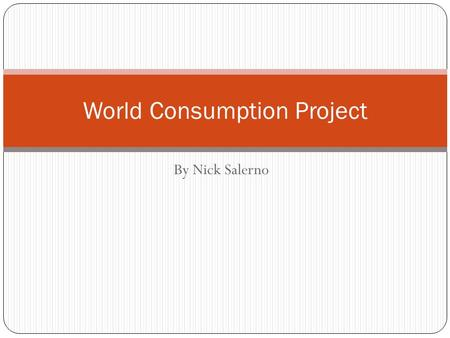 By Nick Salerno World Consumption Project. Questions 1. What country has the largest column? What are the reasons that you think that this country has.