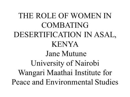 THE ROLE OF WOMEN IN COMBATING DESERTIFICATION IN ASAL, KENYA Jane Mutune University of Nairobi Wangari Maathai Institute for Peace and Environmental Studies.