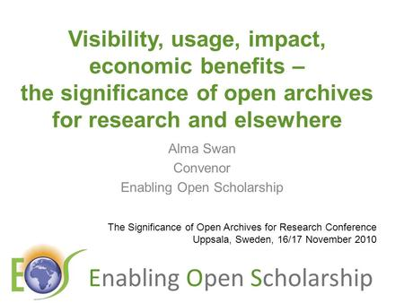 Enabling Open Scholarship Visibility, usage, impact, economic benefits – the significance of open archives for research and elsewhere Alma Swan Convenor.