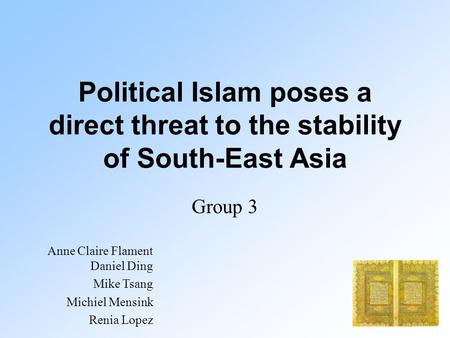 Political Islam poses a direct threat to the stability of South-East Asia Group 3 Anne Claire Flament Daniel Ding Mike Tsang Michiel Mensink Renia Lopez.