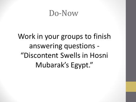 "Do-Now Work in your groups to finish answering questions - ""Discontent Swells in Hosni Mubarak's Egypt."""