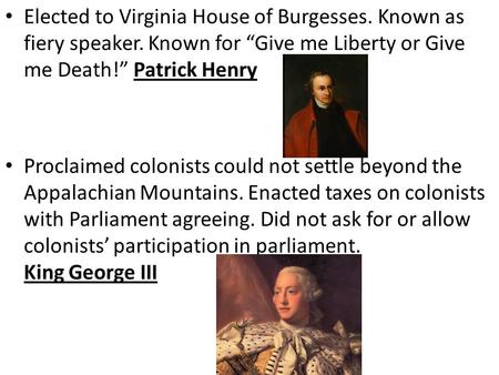 "Elected to Virginia House of Burgesses. Known as fiery speaker. Known for ""Give me Liberty or Give me Death!"" Patrick Henry Proclaimed colonists could."