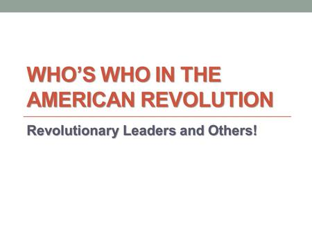 WHO'S WHO IN THE AMERICAN REVOLUTION Revolutionary Leaders and Others!