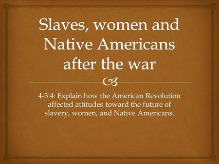 4-3.4: Explain how the American Revolution affected attitudes toward the future of slavery, women, and Native Americans.