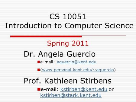 CS 10051 Introduction to Computer Science Spring 2011 Dr. Angela Guercio   (www.personal.kent.edu/~aguercio)www.personal.kent.edu/~aguercio.