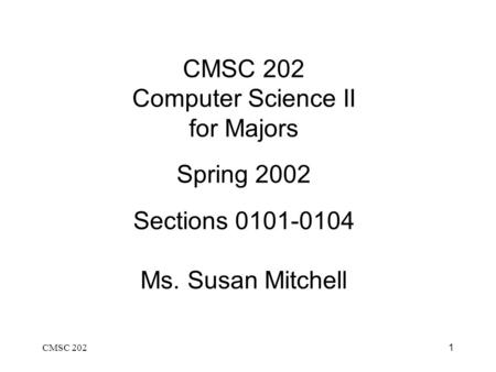 CMSC 2021 CMSC 202 Computer Science II for Majors Spring 2002 Sections 0101-0104 Ms. Susan Mitchell.