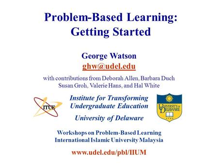 University of Delaware Workshops on Problem-Based Learning International Islamic University Malaysia www.udel.edu/pbl/IIUM Problem-Based Learning: Getting.
