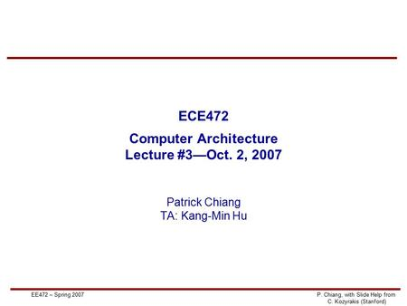 EE472 – Spring 2007P. Chiang, with Slide Help from C. Kozyrakis (Stanford) ECE472 Computer Architecture Lecture #3—Oct. 2, 2007 Patrick Chiang TA: Kang-Min.