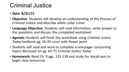 Criminal Justice Date: 8/31/15 Objective: Students will develop an understanding of the Process of Criminal Justice and describe white collar crime Language.