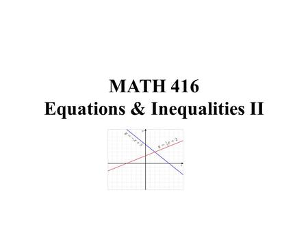 MATH 416 Equations & Inequalities II. Solving Systems of Equations Apart from the graphic method, there are three other methods we could use to solve.