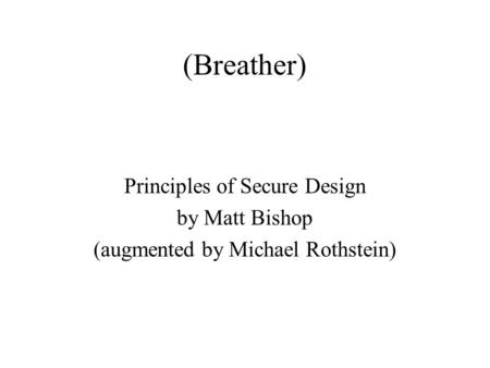 (Breather)‏ Principles of Secure Design by Matt Bishop (augmented by Michael Rothstein)‏