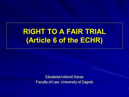 RIGHT TO A FAIR TRIAL (Article 6 of the ECHR) Elizabeta Ivičević Karas Faculty of Law, University of Zagreb.