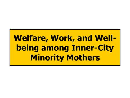 Welfare, Work, and Well- being among Inner-City Minority Mothers.