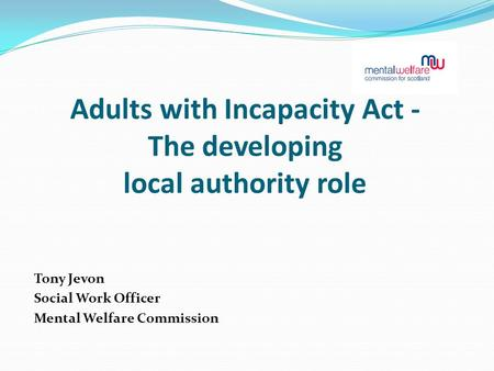 Adults with Incapacity Act - The developing local authority role Tony Jevon Social Work Officer Mental Welfare Commission.