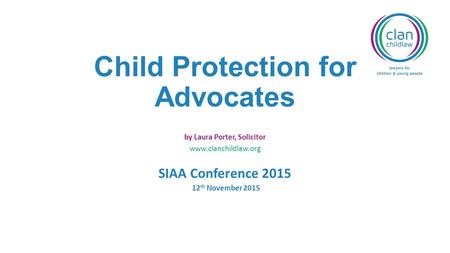 Child Protection for Advocates by Laura Porter, Solicitor www.clanchildlaw.org SIAA Conference 2015 12 th November 2015.