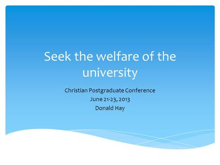 Seek the welfare of the university Christian Postgraduate Conference June 21-23, 2013 Donald Hay.