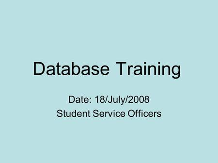 Database Training Date: 18/July/2008 Student Service Officers.