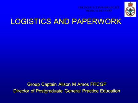 THE DEFENCE POSTGRADUATE MEDICAL DEANERY LOGISTICS AND PAPERWORK Group Captain Alison M Amos FRCGP Director of Postgraduate General Practice Education.
