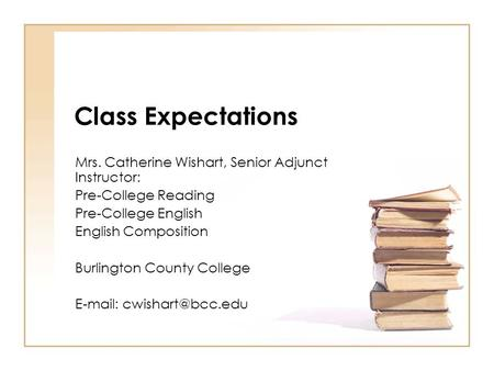 Class Expectations Mrs. Catherine Wishart, Senior Adjunct Instructor: Pre-College Reading Pre-College English English Composition Burlington County College.