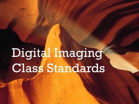 Digital Imaging Class Standards. Course Description Students in digital imaging will learn the techniques and skills of manipulating images through the.